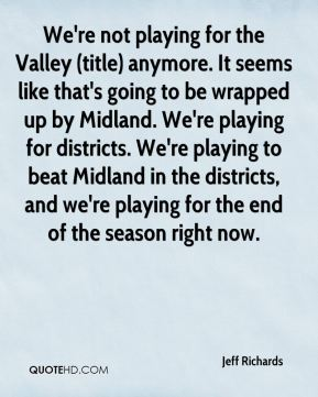 Jeff Richards  - We're not playing for the Valley (title) anymore. It seems like that's going to be wrapped up by Midland. We're playing for districts. We're playing to beat Midland in the districts, and we're playing for the end of the season right now.