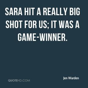 Jen Warden  - Sara hit a really big shot for us; it was a game-winner.