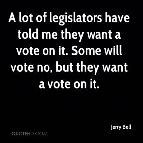 Jerry Bell  - A lot of legislators have told me they want a vote on it. Some will vote no, but they want a vote on it.