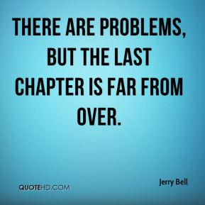 Jerry Bell  - There are problems, but the last chapter is far from over.