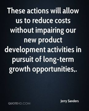 Jerry Sanders  - These actions will allow us to reduce costs without impairing our new product development activities in pursuit of long-term growth opportunities.