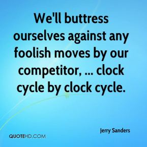 Jerry Sanders  - We'll buttress ourselves against any foolish moves by our competitor, ... clock cycle by clock cycle.