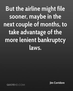 But the airline might file sooner, maybe in the next couple of months, to take advantage of the more lenient bankruptcy laws.
