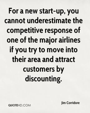 For a new start-up, you cannot underestimate the competitive response of one of the major airlines if you try to move into their area and attract customers by discounting.