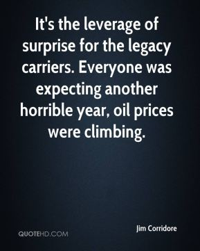 Jim Corridore  - It's the leverage of surprise for the legacy carriers. Everyone was expecting another horrible year, oil prices were climbing.