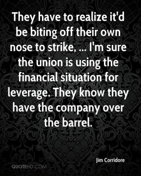 Jim Corridore  - They have to realize it'd be biting off their own nose to strike, ... I'm sure the union is using the financial situation for leverage. They know they have the company over the barrel.