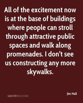 Jim Hall  - All of the excitement now is at the base of buildings where people can stroll through attractive public spaces and walk along promenades. I don't see us constructing any more skywalks.