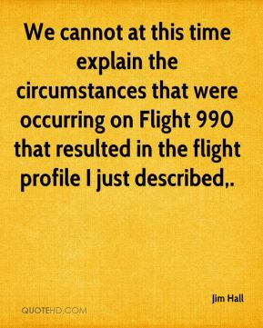 Jim Hall  - We cannot at this time explain the circumstances that were occurring on Flight 990 that resulted in the flight profile I just described.