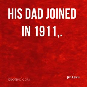 Jim Lewis  - His dad joined in 1911.