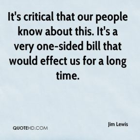 Jim Lewis  - It's critical that our people know about this. It's a very one-sided bill that would effect us for a long time.