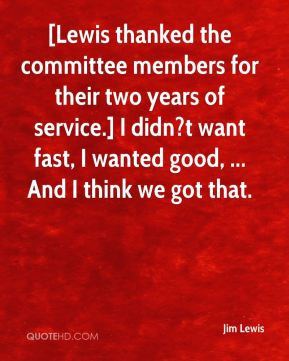 Jim Lewis  - [Lewis thanked the committee members for their two years of service.] I didn?t want fast, I wanted good, ... And I think we got that.