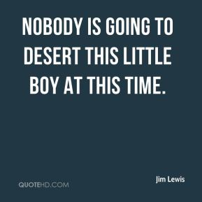 Jim Lewis  - Nobody is going to desert this little boy at this time.