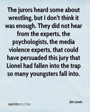 Jim Lewis  - The jurors heard some about wrestling, but I don't think it was enough. They did not hear from the experts, the psychologists, the media violence experts, that could have persuaded this jury that Lionel had fallen into the trap so many youngsters fall into.