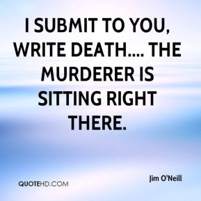 Jim O'Neill  - I submit to you, write death.... The murderer is sitting right there.