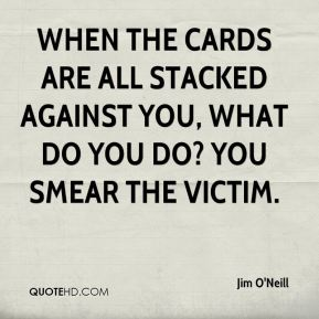 Jim O'Neill  - When the cards are all stacked against you, what do you do? You smear the victim.