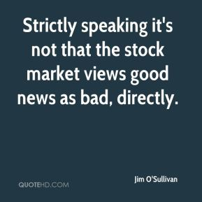 Jim O'Sullivan  - Strictly speaking it's not that the stock market views good news as bad, directly.