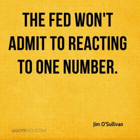Jim O'Sullivan  - The Fed won't admit to reacting to one number.