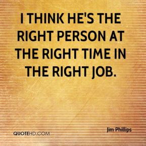 I think he's the right person at the right time in the right job.