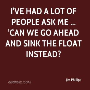 I've had a lot of people ask me ... 'Can we go ahead and sink the float instead?