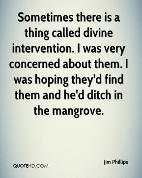 Sometimes there is a thing called divine intervention. I was very concerned about them. I was hoping they'd find them and he'd ditch in the mangrove.