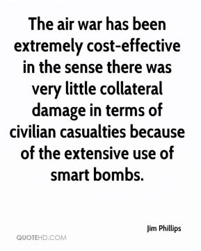 The air war has been extremely cost-effective in the sense there was very little collateral damage in terms of civilian casualties because of the extensive use of smart bombs.