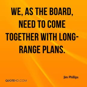 We, as the board, need to come together with long-range plans.