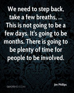 We need to step back, take a few breaths, ... This is not going to be a few days. It's going to be months. There is going to be plenty of time for people to be involved.