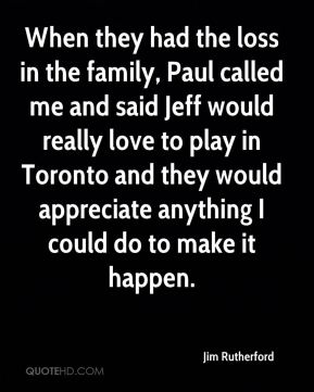 When they had the loss in the family, Paul called me and said Jeff would really love to play in Toronto and they would appreciate anything I could do to make it happen.