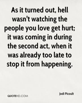 Jodi Picoult  - As it turned out, hell wasn't watching the people you love get hurt; it was coming in during the second act, when it was already too late to stop it from happening.