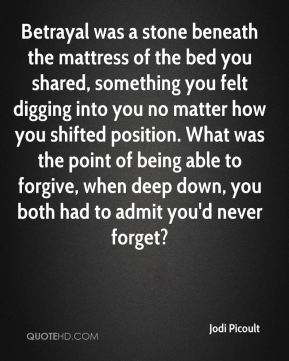 Jodi Picoult  - Betrayal was a stone beneath the mattress of the bed you shared, something you felt digging into you no matter how you shifted position. What was the point of being able to forgive, when deep down, you both had to admit you'd never forget?
