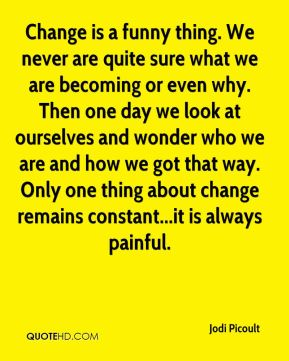 Jodi Picoult  - Change is a funny thing. We never are quite sure what we are becoming or even why. Then one day we look at ourselves and wonder who we are and how we got that way. Only one thing about change remains constant...it is always painful.