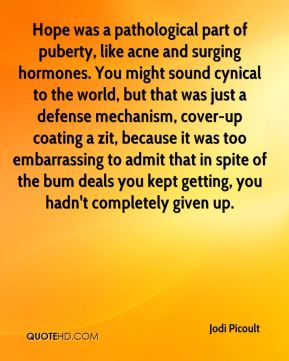 Jodi Picoult  - Hope was a pathological part of puberty, like acne and surging hormones. You might sound cynical to the world, but that was just a defense mechanism, cover-up coating a zit, because it was too embarrassing to admit that in spite of the bum deals you kept getting, you hadn't completely given up.