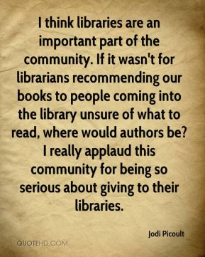 Jodi Picoult  - I think libraries are an important part of the community. If it wasn't for librarians recommending our books to people coming into the library unsure of what to read, where would authors be? I really applaud this community for being so serious about giving to their libraries.
