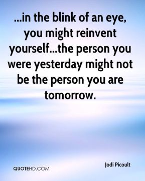 Jodi Picoult  - ...in the blink of an eye, you might reinvent yourself...the person you were yesterday might not be the person you are tomorrow.