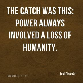 Jodi Picoult  - The catch was this: Power always involved a loss of humanity.
