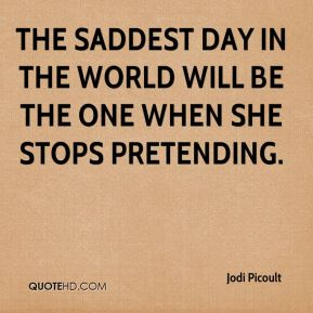 Jodi Picoult  - The saddest day in the world will be the one when she stops pretending.