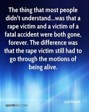 Jodi Picoult  - The thing that most people didn't understand...was that a rape victim and a victim of a fatal accident were both gone, forever. The difference was that the rape victim still had to go through the motions of being alive.