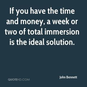 John Bennett  - If you have the time and money, a week or two of total immersion is the ideal solution.