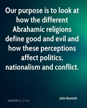John Bennett  - Our purpose is to look at how the different Abrahamic religions define good and evil and how these perceptions affect politics, nationalism and conflict.