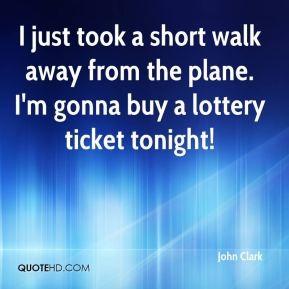 John Clark  - I just took a short walk away from the plane. I'm gonna buy a lottery ticket tonight!
