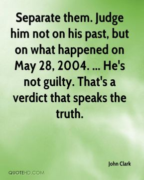 John Clark  - Separate them. Judge him not on his past, but on what happened on May 28, 2004. ... He's not guilty. That's a verdict that speaks the truth.