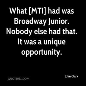 John Clark  - What [MTI] had was Broadway Junior. Nobody else had that. It was a unique opportunity.