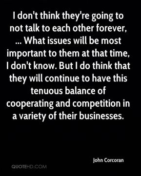 I don't think they're going to not talk to each other forever, ... What issues will be most important to them at that time, I don't know. But I do think that they will continue to have this tenuous balance of cooperating and competition in a variety of their businesses.