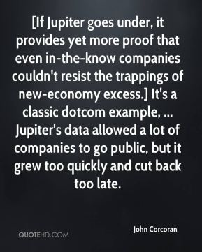 John Corcoran  - [If Jupiter goes under, it provides yet more proof that even in-the-know companies couldn't resist the trappings of new-economy excess.] It's a classic dotcom example, ... Jupiter's data allowed a lot of companies to go public, but it grew too quickly and cut back too late.