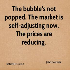 The bubble's not popped. The market is self-adjusting now. The prices are reducing.