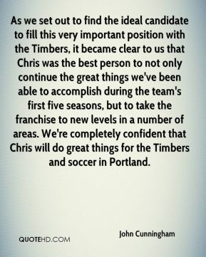 John Cunningham  - As we set out to find the ideal candidate to fill this very important position with the Timbers, it became clear to us that Chris was the best person to not only continue the great things we've been able to accomplish during the team's first five seasons, but to take the franchise to new levels in a number of areas. We're completely confident that Chris will do great things for the Timbers and soccer in Portland.