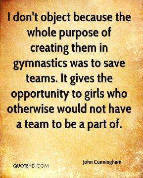 John Cunningham  - I don't object because the whole purpose of creating them in gymnastics was to save teams. It gives the opportunity to girls who otherwise would not have a team to be a part of.