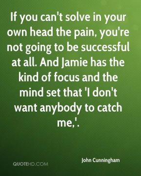 If you can't solve in your own head the pain, you're not going to be successful at all. And Jamie has the kind of focus and the mind set that 'I don't want anybody to catch me,'.