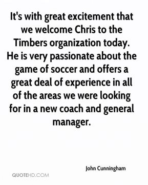 John Cunningham  - It's with great excitement that we welcome Chris to the Timbers organization today. He is very passionate about the game of soccer and offers a great deal of experience in all of the areas we were looking for in a new coach and general manager.