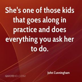John Cunningham  - She's one of those kids that goes along in practice and does everything you ask her to do.